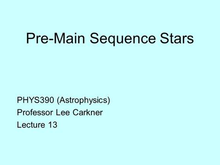 Pre-Main Sequence Stars PHYS390 (Astrophysics) Professor Lee Carkner Lecture 13.