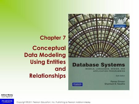 Copyright © 2011 Pearson Education, Inc. Publishing as Pearson Addison-Wesley Chapter 7 Conceptual Data Modeling Using Entities and Relationships.