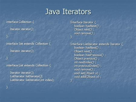 Java Iterators interface Collection { … Iterator iterator(); Iterator iterator(); …} interface Set extends Collection { … Iterator iterator(); Iterator.