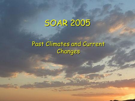 SOAR 2005 Past Climates and Current Changes. Past Climate Records Instrumental  18 th – 21 st centuries with increasing accuracy  Best <strong>in</strong> Europe, N.