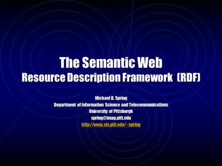 The Semantic Web Resource Description Framework (RDF) Michael B. Spring Department of Information Science and Telecommunications University of Pittsburgh.