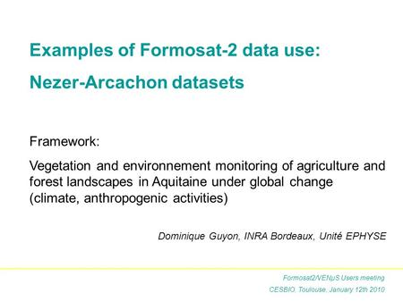 Examples of Formosat-2 data use: Nezer-Arcachon datasets Framework: Vegetation and environnement monitoring of agriculture and forest landscapes in Aquitaine.