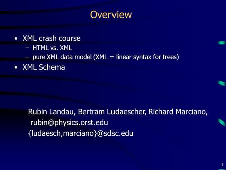 1 Overview XML crash course –HTML vs. XML –pure XML data model (XML = linear syntax for trees) XML Schema Rubin Landau, Bertram Ludaescher, Richard Marciano,