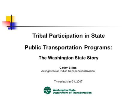 Tribal Participation in State Public Transportation Programs: The Washington State Story Thursday, May 31, 2007 Cathy Silins Acting Director, Public Transportation.
