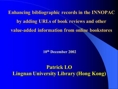 Enhancing bibliographic records in the INNOPAC by adding URLs of book reviews and other value-added information from online bookstores 10 th December 2002.