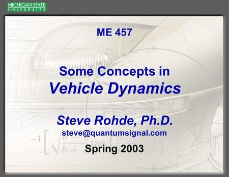 ME 457 Some Concepts in Vehicle Dynamics Steve Rohde, Ph.D. Spring 2003.