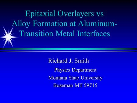 Epitaxial Overlayers vs Alloy Formation at Aluminum- Transition Metal Interfaces Richard J. Smith Physics Department Montana State University Bozeman MT.