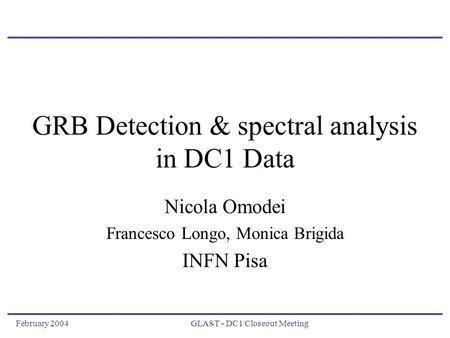 February 2004GLAST - DC1 Closeout Meeting GRB Detection & spectral analysis in DC1 Data Nicola Omodei Francesco Longo, Monica Brigida INFN Pisa.