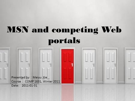 MSN and competing Web portals Presented by : Meiyu Xie Course : COMP 1631, Winter 2011 Date: 2011-01-31.