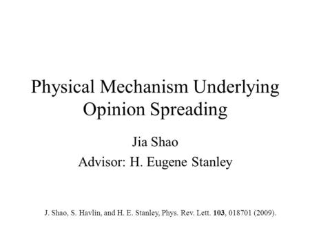 Physical Mechanism Underlying Opinion Spreading Jia Shao Advisor: H. Eugene Stanley J. Shao, S. Havlin, and H. E. Stanley, Phys. Rev. Lett. 103, 018701.