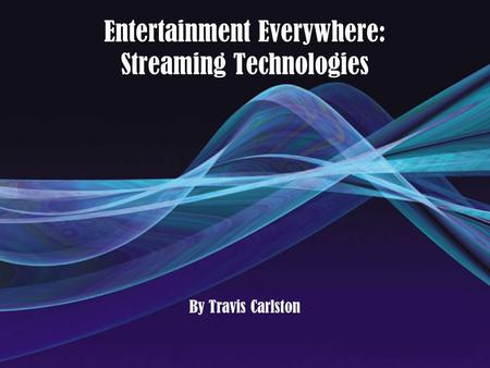 Entertainment Everywhere: Streaming Technologies By Travis Carlston.