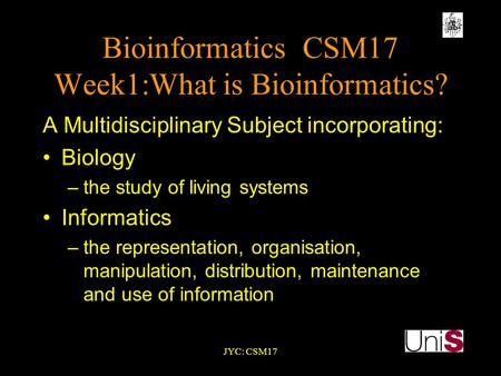 JYC: CSM17 BioinformaticsCSM17 Week1:What is Bioinformatics? A Multidisciplinary Subject incorporating: Biology –the study of living systems Informatics.