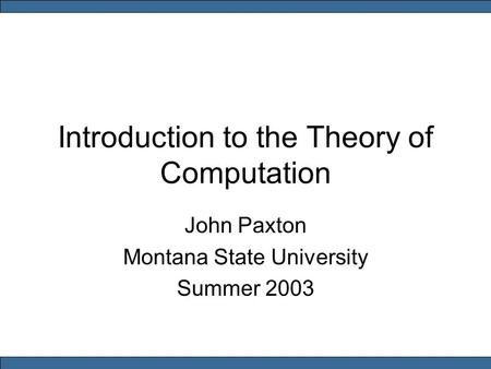 Introduction to the Theory of Computation John Paxton Montana State University Summer 2003.