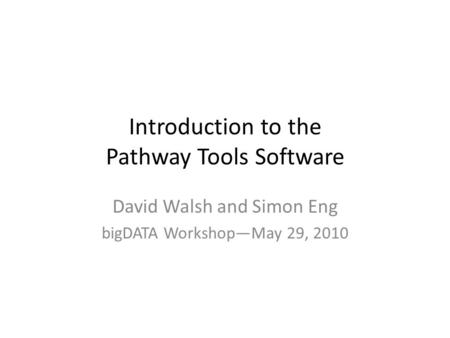 Introduction to the Pathway Tools Software David Walsh and Simon Eng bigDATA Workshop—May 29, 2010.