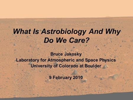 What Is Astrobiology And Why Do We Care? Bruce Jakosky Laboratory for Atmospheric and Space Physics University of Colorado at Boulder 9 February 2010.