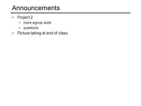 Announcements Project 2 more signup slots questions Picture taking at end of class.