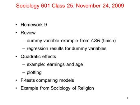 Sociology 601 Class 25: November 24, 2009 Homework 9 Review –dummy variable example from ASR (finish) –regression results for dummy variables Quadratic.