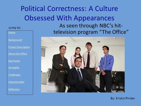 "Political Correctness: A Culture Obsessed With Appearances As seen through NBC's hit- television program ""The Office"" By: Kristin Pinder Jump to: Home."