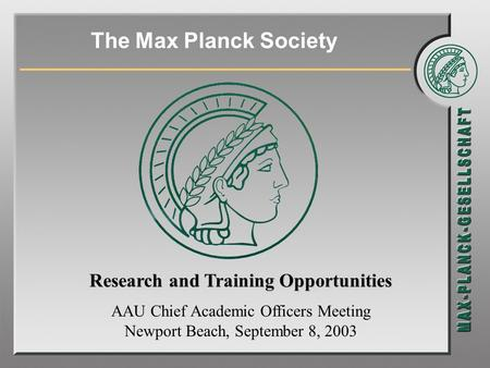 The Max Planck Society Research and Training Opportunities AAU Chief Academic Officers Meeting Newport Beach, September 8, 2003.