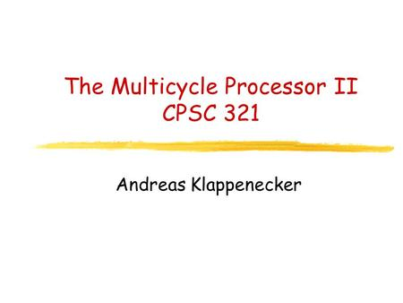 The Multicycle Processor II CPSC 321 Andreas Klappenecker.