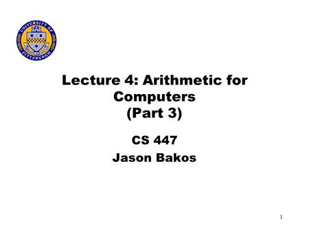 1 Lecture 4: Arithmetic for Computers (Part 3) CS 447 Jason Bakos.