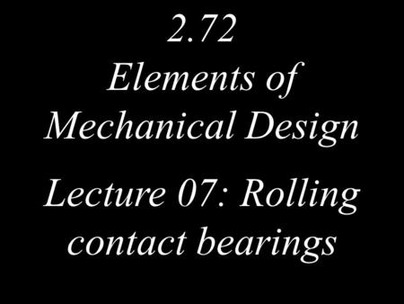 2.72 Elements of Mechanical Design Lecture 07: Rolling contact bearings.