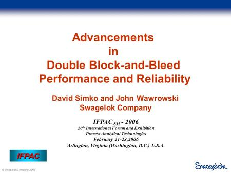 © Swagelok Company, 2006 IFPAC IFPAC Advancements in Double Block-and-Bleed Performance and Reliability David Simko and John Wawrowski Swagelok Company.