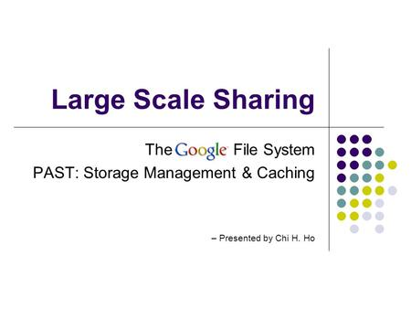 Large Scale Sharing The Google File System PAST: Storage Management & Caching – Presented by Chi H. Ho.