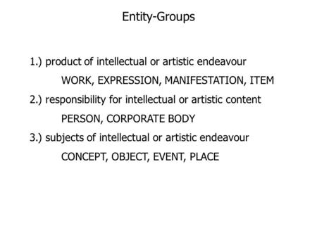 Entity-Groups 1.) product of intellectual or artistic endeavour WORK, EXPRESSION, MANIFESTATION, ITEM 2.) responsibility for intellectual or artistic content.