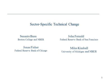 1 Sector-Specific Technical Change Susanto Basu Boston College and NBER Jonas Fisher Federal Reserve Bank of Chicago John Fernald Federal Reserve Bank.