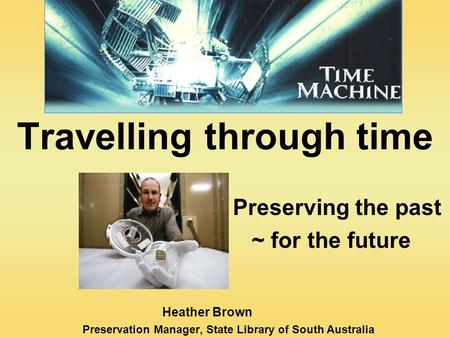 Travelling through time Preserving the past ~ for the future Heather Brown Preservation Manager, State Library of South Australia.