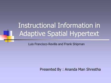 Instructional Information in Adaptive Spatial Hypertext Luis Francisco-Revilla and Frank Shipman Presented By : Ananda Man Shrestha.