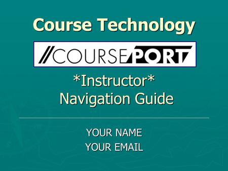 Course Technology *Instructor* Navigation Guide YOUR NAME YOUR EMAIL.