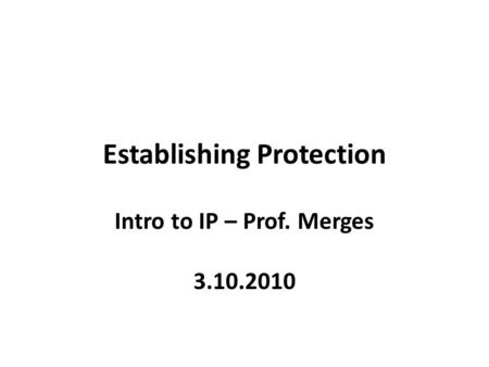 Establishing Protection Intro to IP – Prof. Merges 3.10.2010.