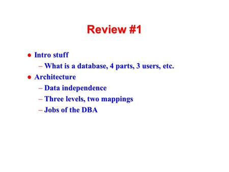 1 Review #1 l Intro stuff –What is a database, 4 parts, 3 users, etc. l Architecture –Data independence –Three levels, two mappings –Jobs of the DBA.
