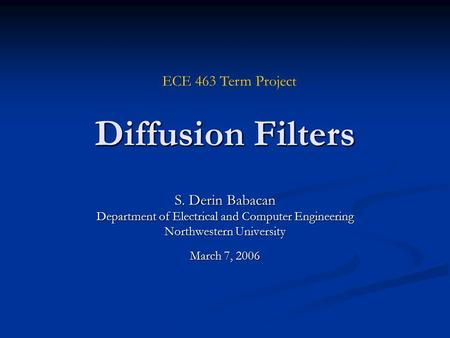 Diffusion Filters S. Derin Babacan Department of Electrical and Computer Engineering Northwestern University March 7, 2006 ECE 463 Term Project.