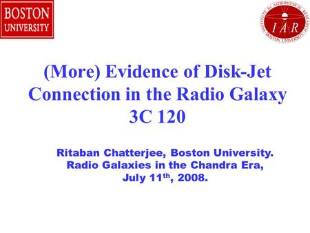 (More) Evidence of Disk-Jet Connection in the Radio Galaxy 3C 120 Ritaban Chatterjee, Boston University. Radio Galaxies in the Chandra Era, July 11 th,