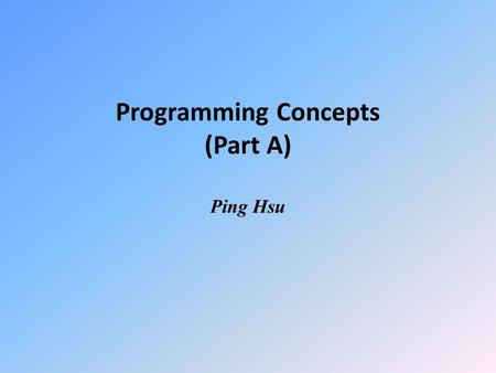 Programming Concepts (Part A) Ping Hsu. What is a program? WHITE CAKE RECIPE 1.Preheat oven to 350 degrees F (175 degrees C). 2.Grease and flour a 9x9.