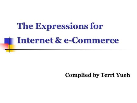 The Expressions for Internet & e-Commerce Complied by Terri Yueh.