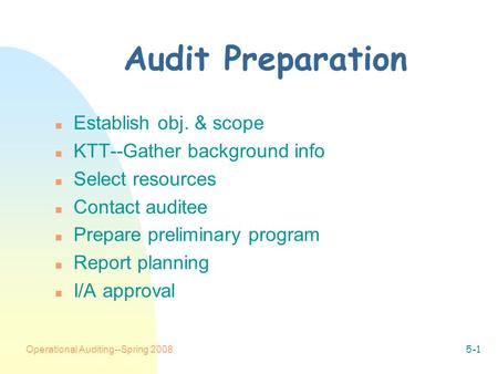 Operational Auditing--Spring 20085-1 Audit Preparation n Establish obj. & scope n KTT--Gather background info n Select resources n Contact auditee n Prepare.