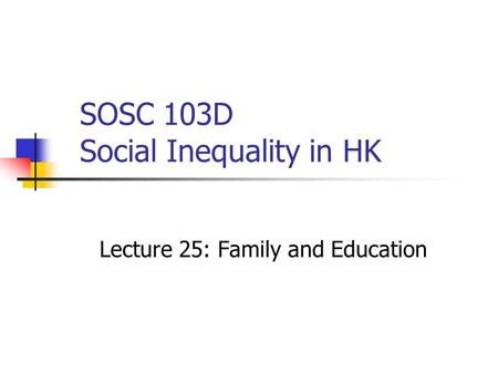 SOSC 103D Social Inequality in HK Lecture 25: Family and Education.