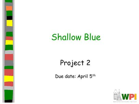 Shallow Blue Project 2 Due date: April 5 th. Introduction Second in series of three projects This project focuses on getting AI opponent Subsequent project.