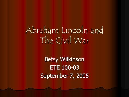Abraham Lincoln and The Civil War Betsy Wilkinson ETE 100-03 September 7, 2005.