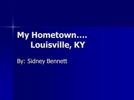 My Hometown…. Louisville, KY By: Sidney Bennett Facts about Louisville Founded in 1778 by George Rogers Clark Founded in 1778 by George Rogers Clark.