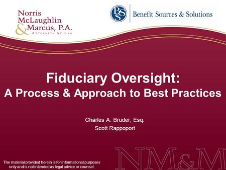 Fiduciary Oversight: A Process & Approach to Best Practices Charles A. Bruder, Esq. Scott Rappoport The material provided herein is for informational purposes.