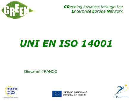 GReening business through the Enterprise Europe Network Giovanni FRANCO European Commission Enterprise and Industry UNI EN ISO 14001.