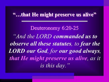 """…that He might preserve us alive"" ""And the LORD commanded us to observe all these statutes, to fear the LORD our God, for our good always, that He might."
