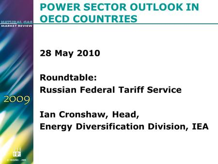 © OECD/IEA - 2009 POWER SECTOR OUTLOOK IN OECD COUNTRIES 28 May 2010 Roundtable: Russian Federal Tariff Service Ian Cronshaw, Head, Energy Diversification.