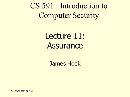 6/17/2015 5:35 PM Lecture 11: Assurance James Hook CS 591: Introduction to Computer Security.