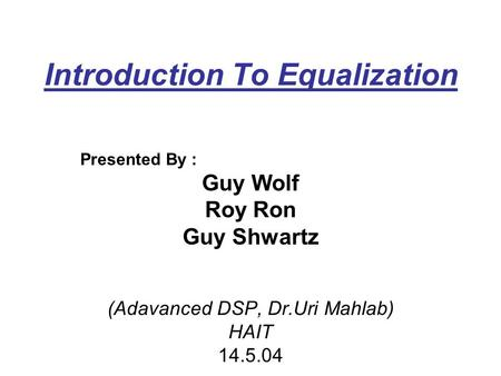 Introduction To Equalization Presented By : Guy Wolf Roy Ron Guy Shwartz (Adavanced DSP, Dr.Uri Mahlab) HAIT 14.5.04.